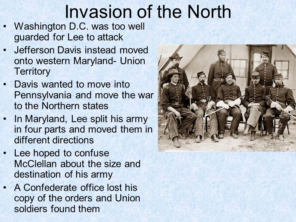 Invasion of the North Washington D.C. was too well guarded for Lee to attack. Jefferson Davis instead moved onto western Maryland- Union Territory.
