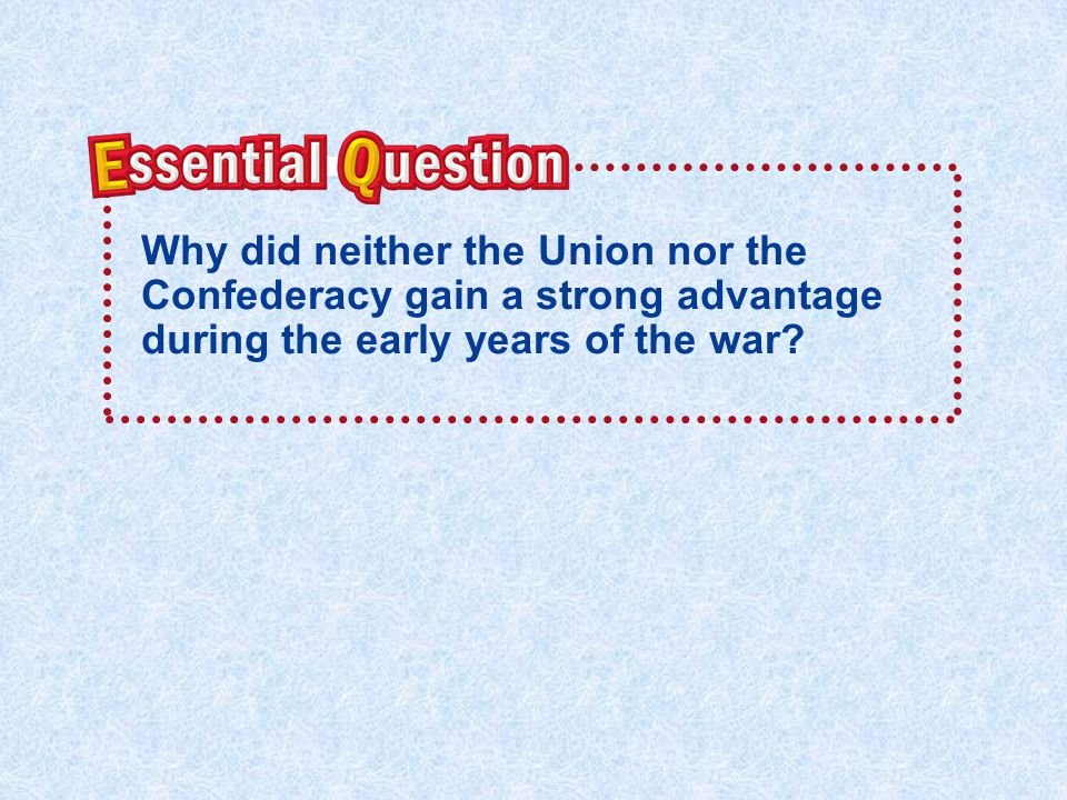 Essential Question Why did neither the Union nor the Confederacy gain a strong advantage during the early years of the war