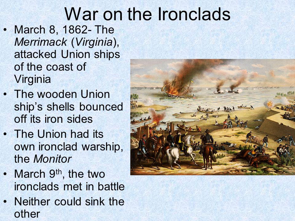 War on the Ironclads March 8, 1862- The Merrimack (Virginia), attacked Union ships of the coast of Virginia.