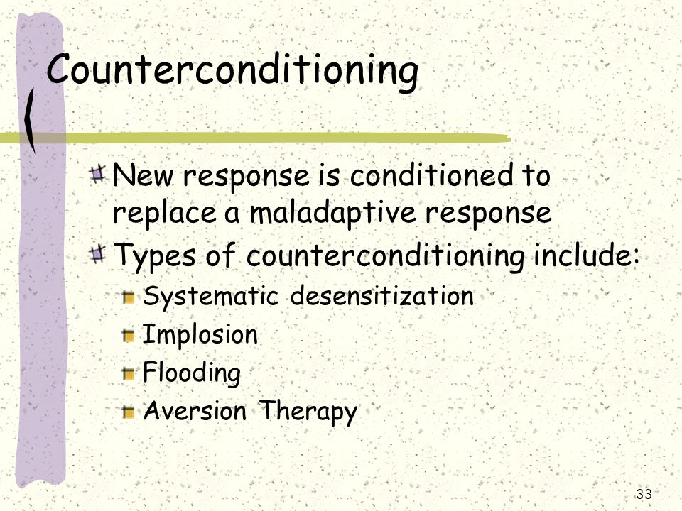 Counterconditioning New response is conditioned to replace a maladaptive response. Types of counterconditioning include: