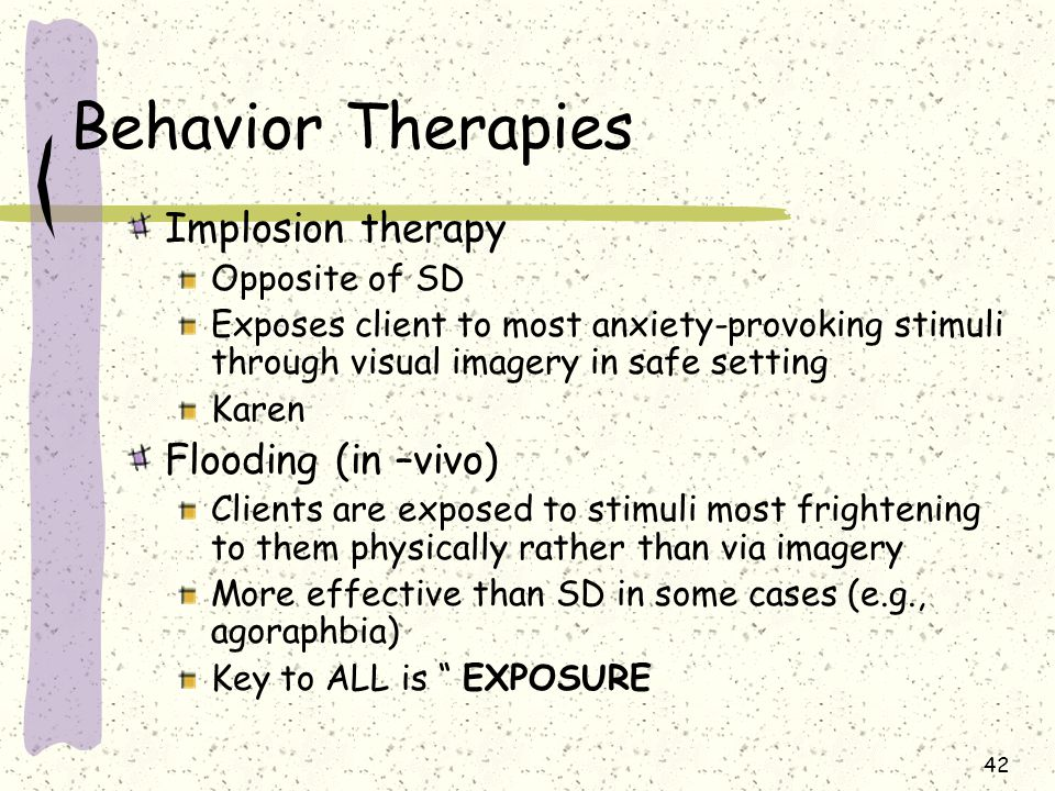 Behavior Therapies Implosion therapy Flooding (in –vivo)