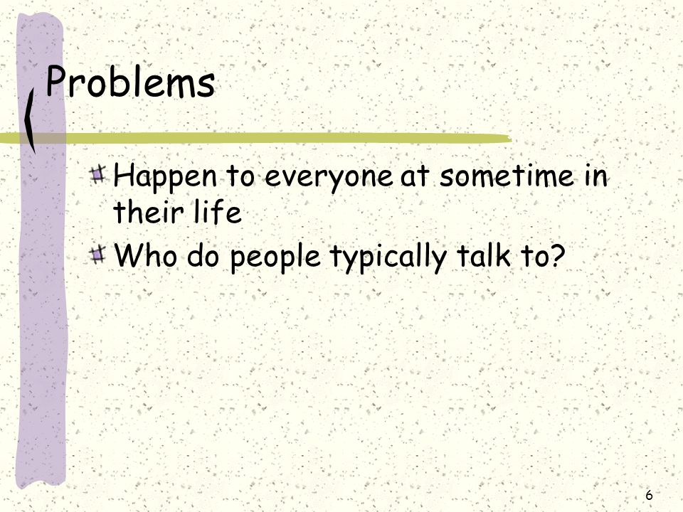 Problems Happen to everyone at sometime in their life