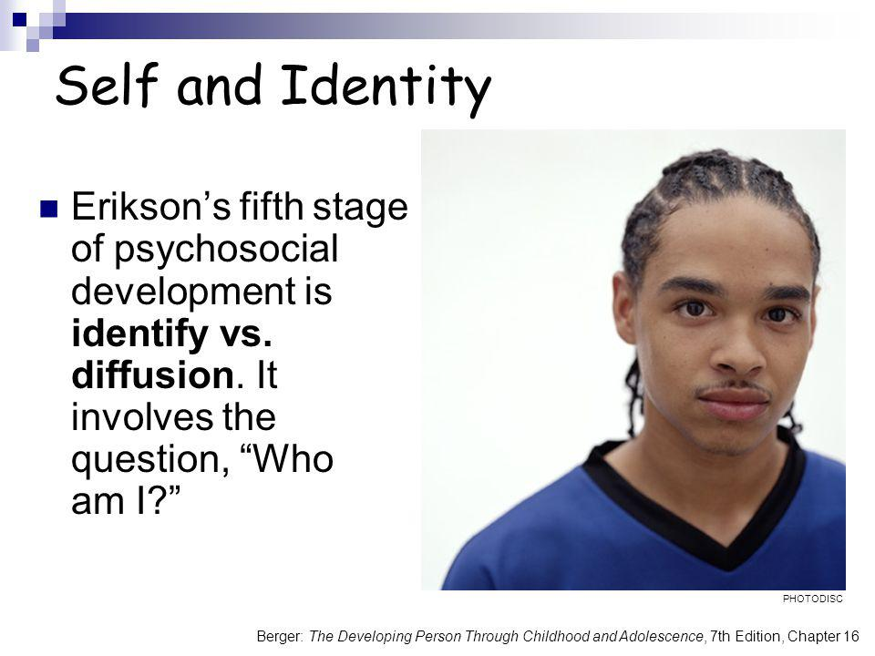 Self and Identity Erikson's fifth stage of psychosocial development is identify vs. diffusion. It involves the question, Who am I
