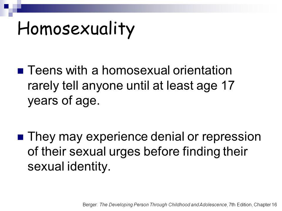 Homosexuality Teens with a homosexual orientation rarely tell anyone until at least age 17 years of age.
