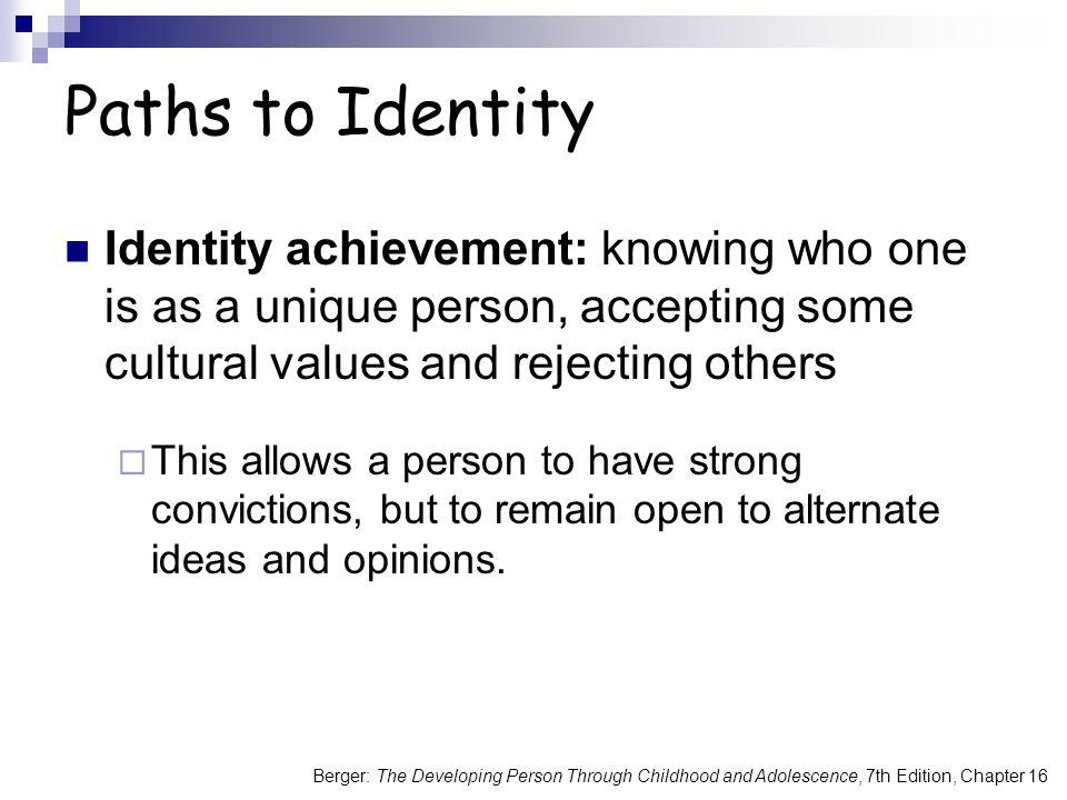 Paths to Identity Identity achievement: knowing who one is as a unique person, accepting some cultural values and rejecting others.