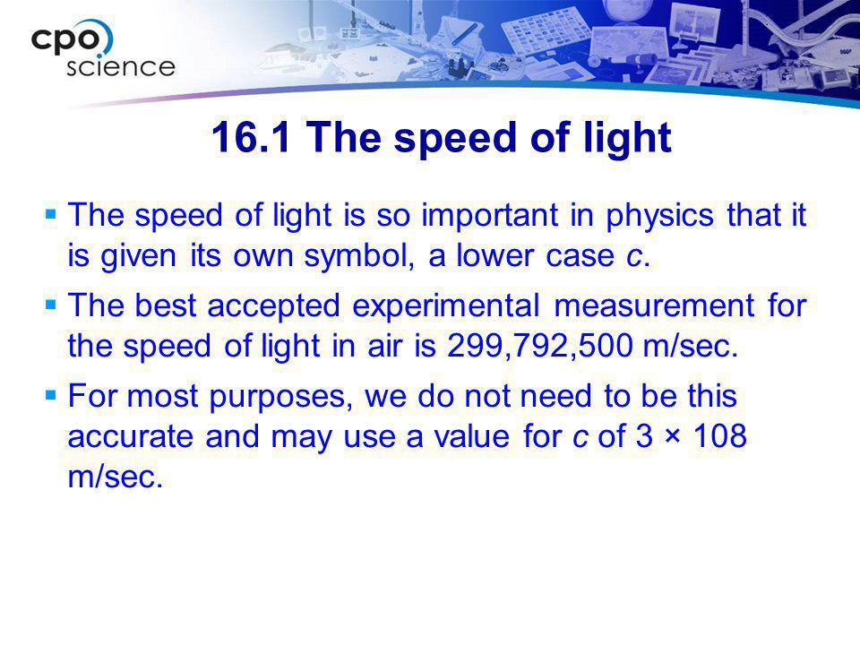 16.1 The speed of light The speed of light is so important in physics that it is given its own symbol, a lower case c.