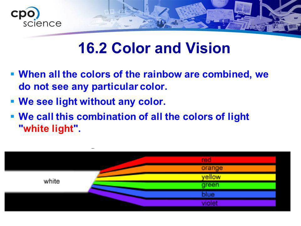 16.2 Color and Vision When all the colors of the rainbow are combined, we do not see any particular color.