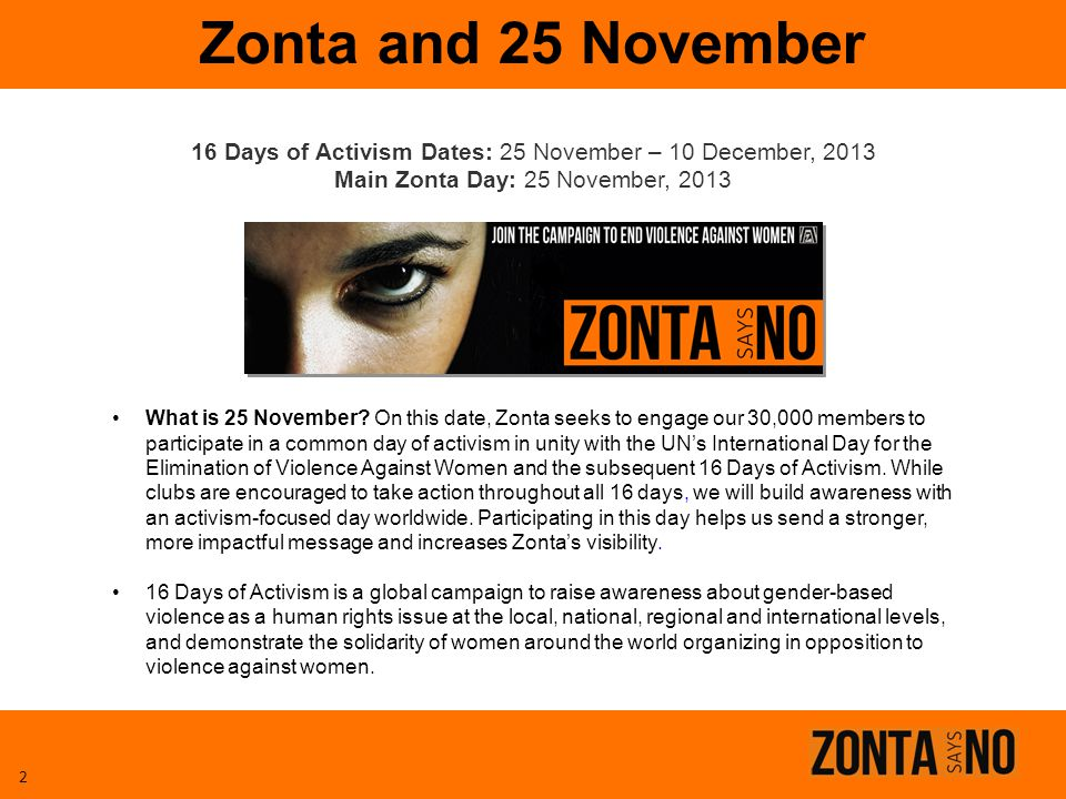 Zonta and 25 November 16 Days of Activism Dates: 25 November – 10 December, 2013. Main Zonta Day: 25 November, 2013.