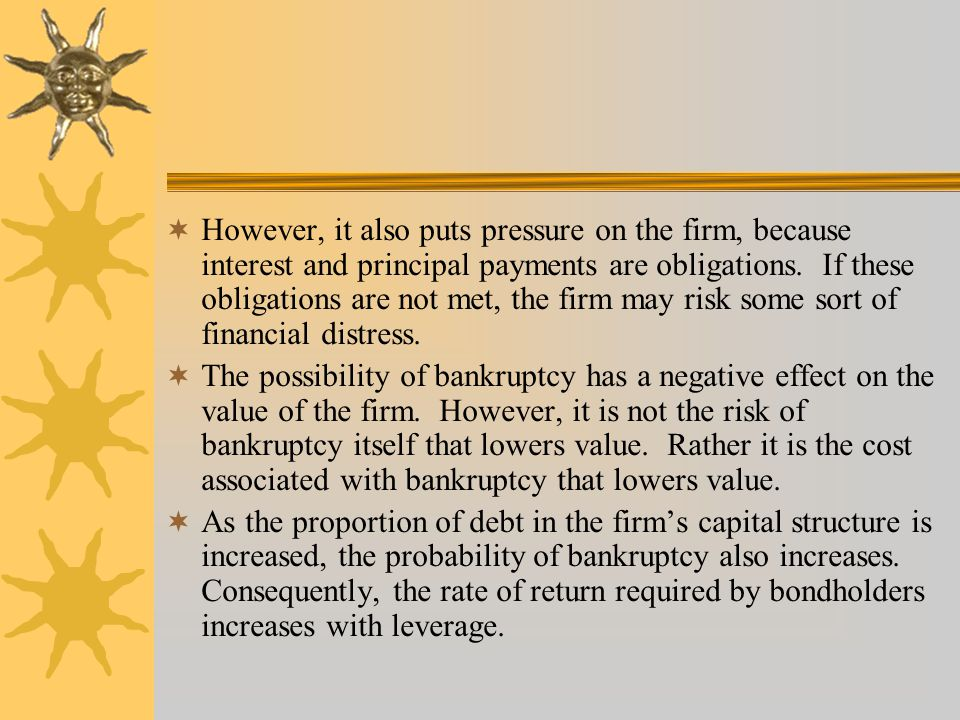 However, it also puts pressure on the firm, because interest and principal payments are obligations. If these obligations are not met, the firm may risk some sort of financial distress.