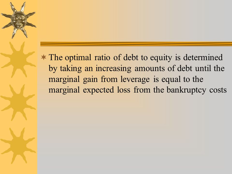 The optimal ratio of debt to equity is determined by taking an increasing amounts of debt until the marginal gain from leverage is equal to the marginal expected loss from the bankruptcy costs