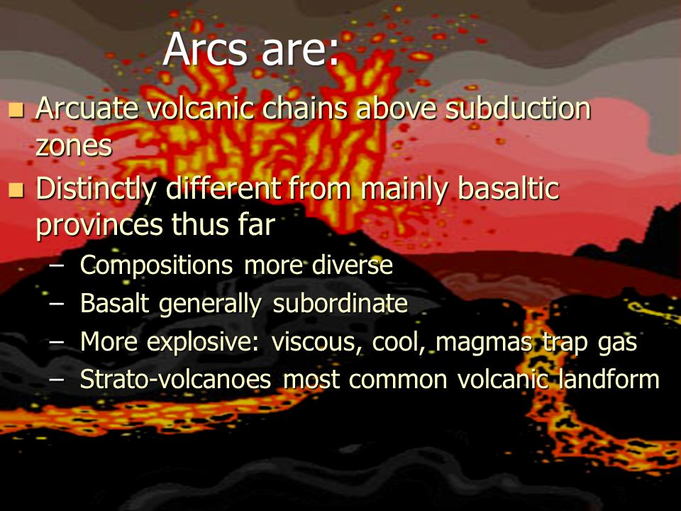 Arcs are: Arcuate volcanic chains above subduction zones