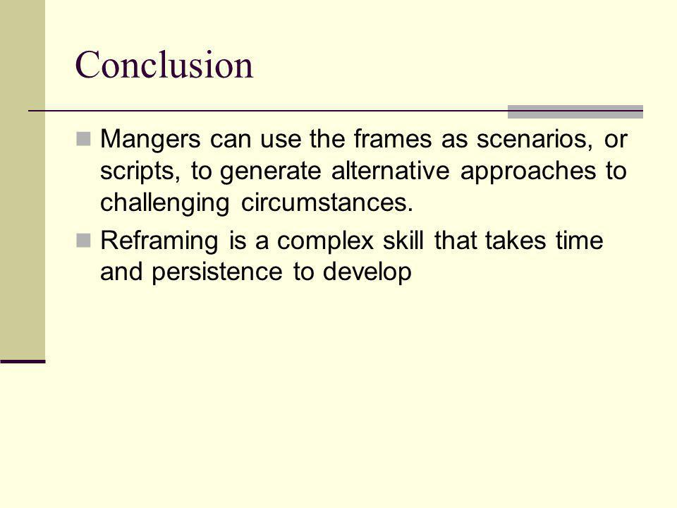Conclusion Mangers can use the frames as scenarios, or scripts, to generate alternative approaches to challenging circumstances.