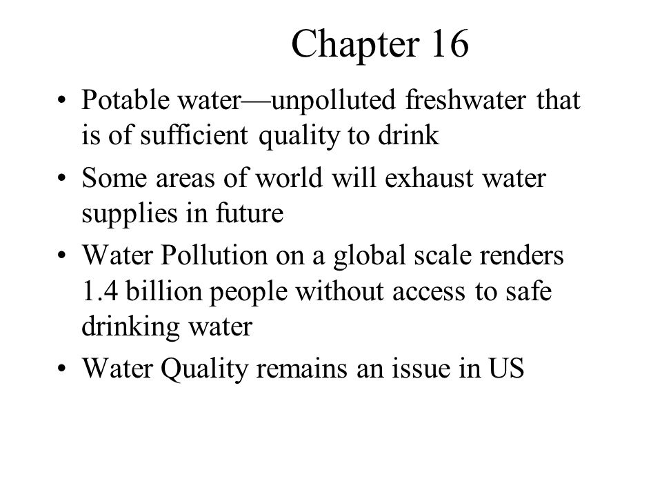 Chapter 16 Potable water—unpolluted freshwater that is of sufficient quality to drink. Some areas of world will exhaust water supplies in future.