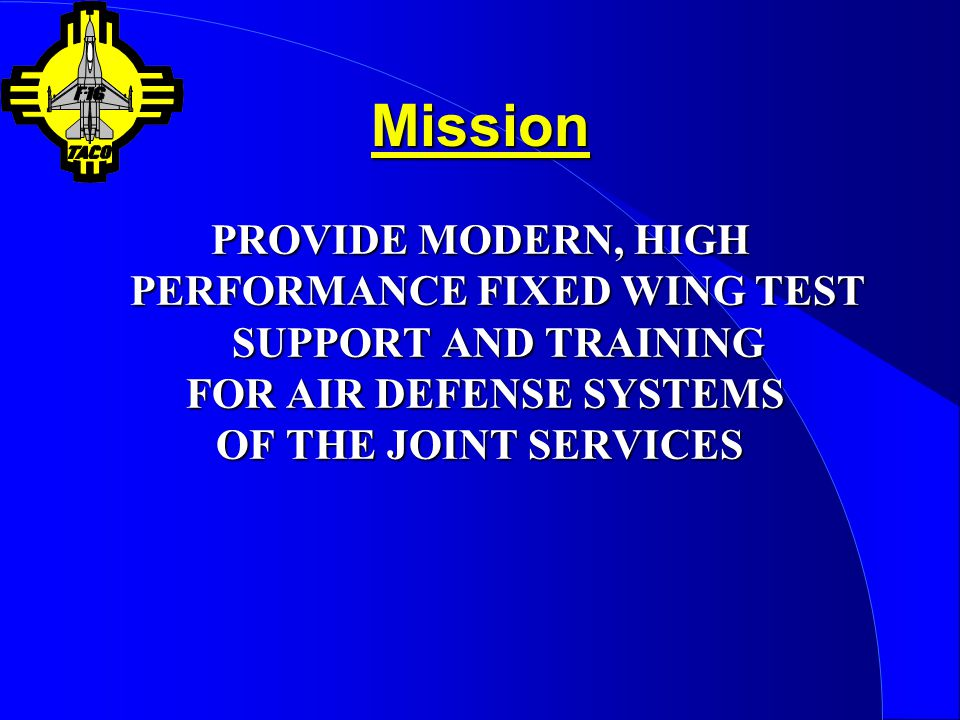 Mission PROVIDE MODERN, HIGH PERFORMANCE FIXED WING TEST SUPPORT AND TRAINING. FOR AIR DEFENSE SYSTEMS.