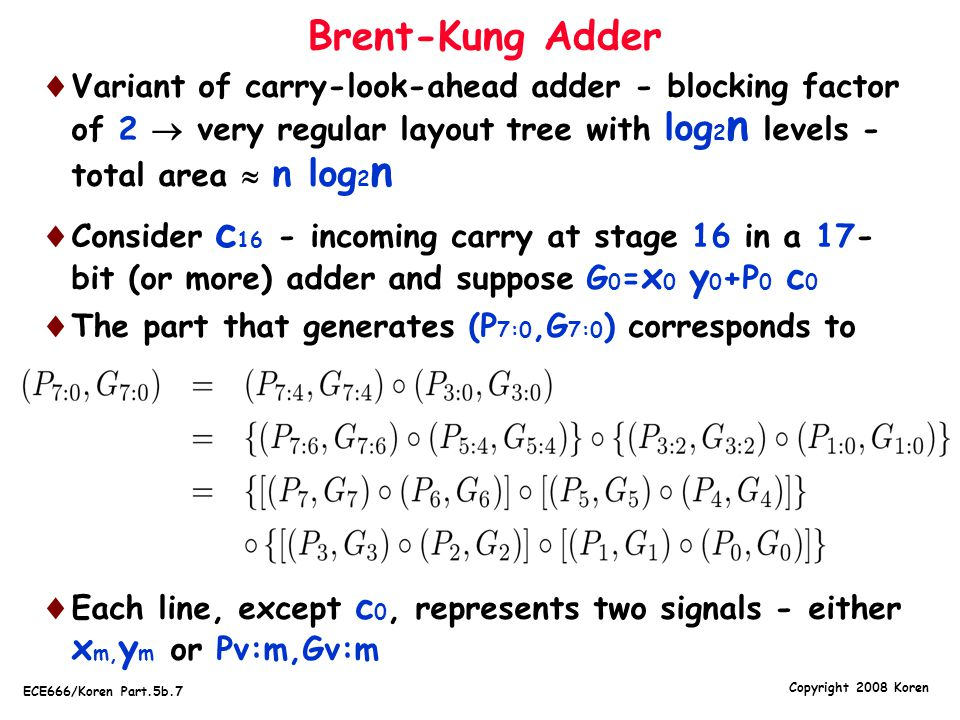 Brent-Kung Adder Variant of carry-look-ahead adder - blocking factor of 2  very regular layout tree with log2n levels - total area  n log2n.