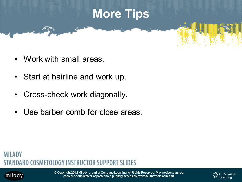 More Tips Work with small areas. Start at hairline and work up.