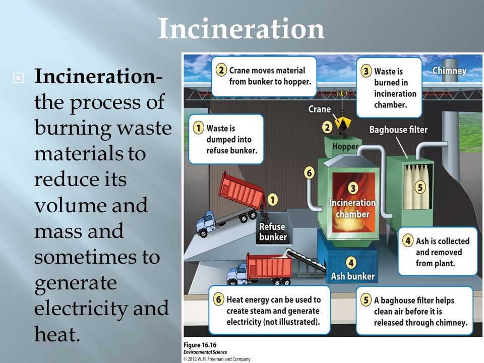 Incineration Incineration- the process of burning waste materials to reduce its volume and mass and sometimes to generate electricity and heat.