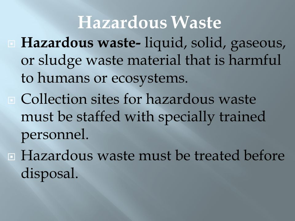 Hazardous Waste Hazardous waste- liquid, solid, gaseous, or sludge waste material that is harmful to humans or ecosystems.