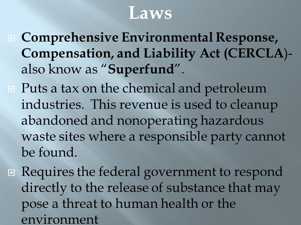 Laws Comprehensive Environmental Response, Compensation, and Liability Act (CERCLA)- also know as Superfund .