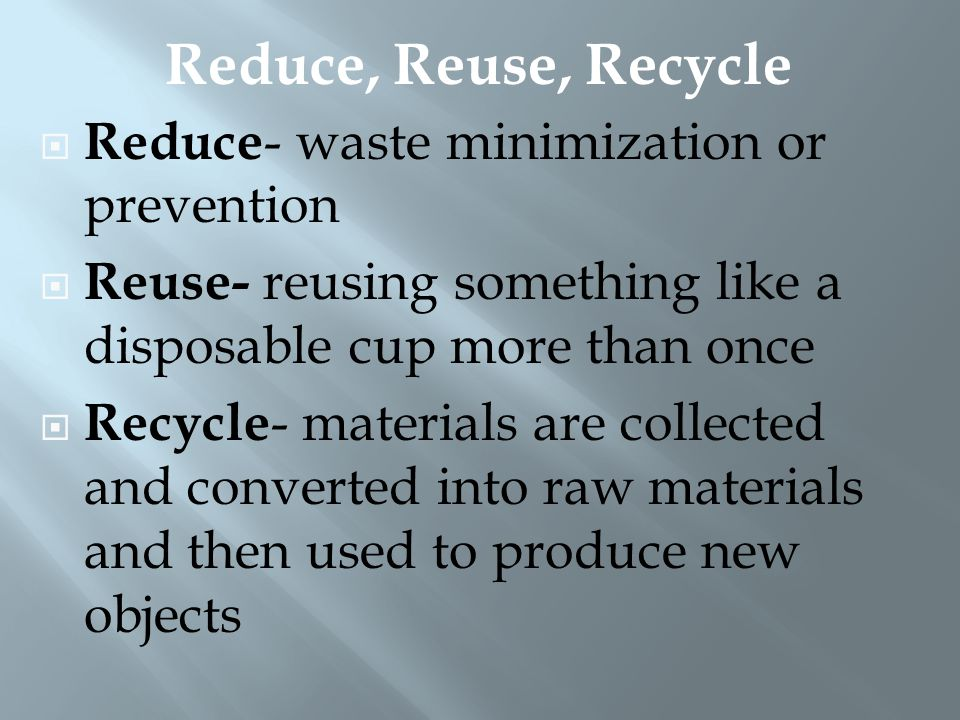 Reduce, Reuse, Recycle Reduce- waste minimization or prevention