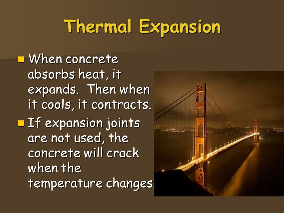 Thermal Expansion When concrete absorbs heat, it expands. Then when it cools, it contracts.