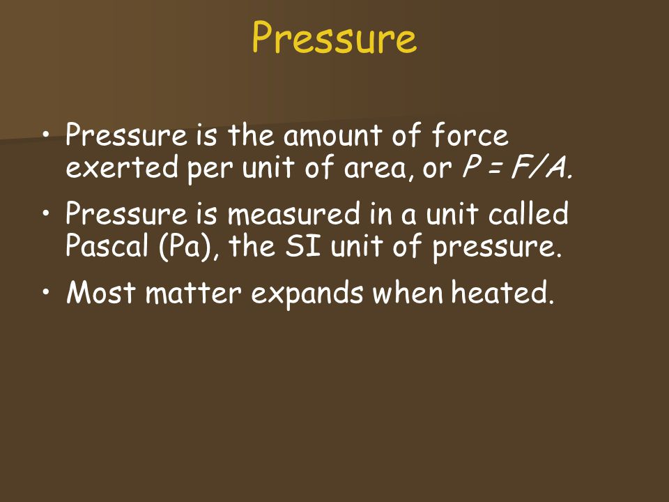 Pressure Pressure is the amount of force exerted per unit of area, or P = F/A.