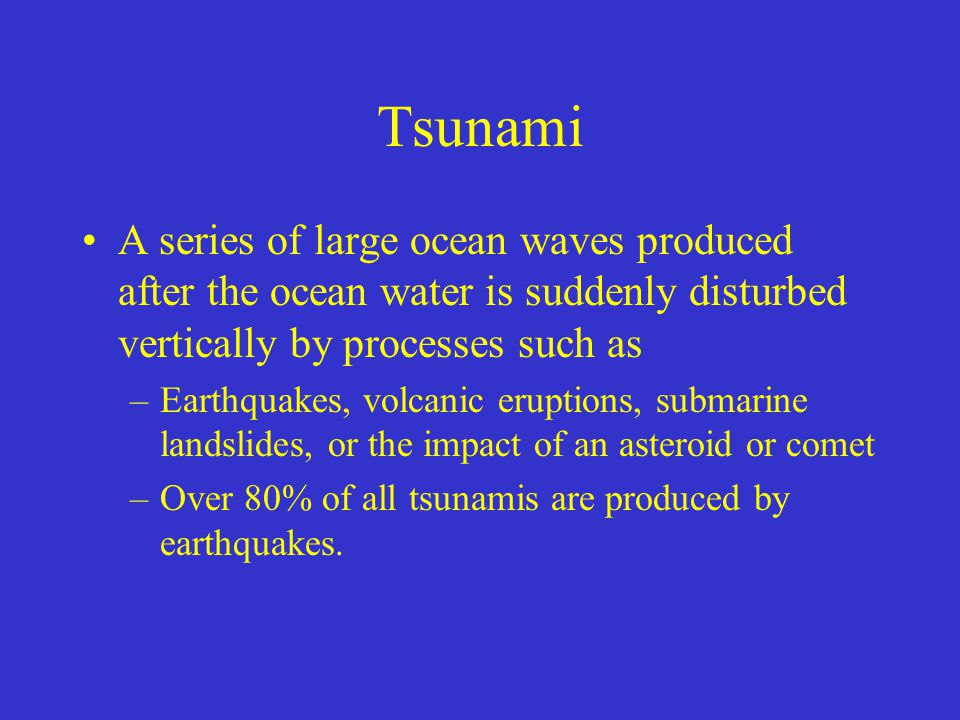 Tsunami A series of large ocean waves produced after the ocean water is suddenly disturbed vertically by processes such as.