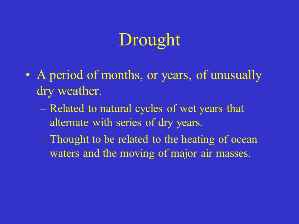Drought A period of months, or years, of unusually dry weather.