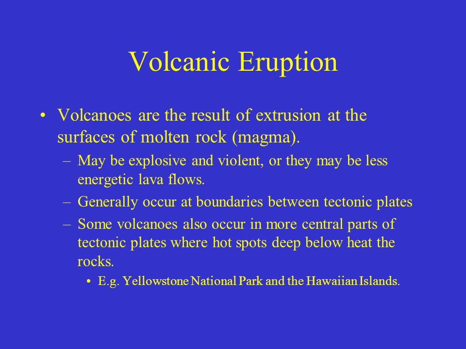 Volcanic Eruption Volcanoes are the result of extrusion at the surfaces of molten rock (magma).