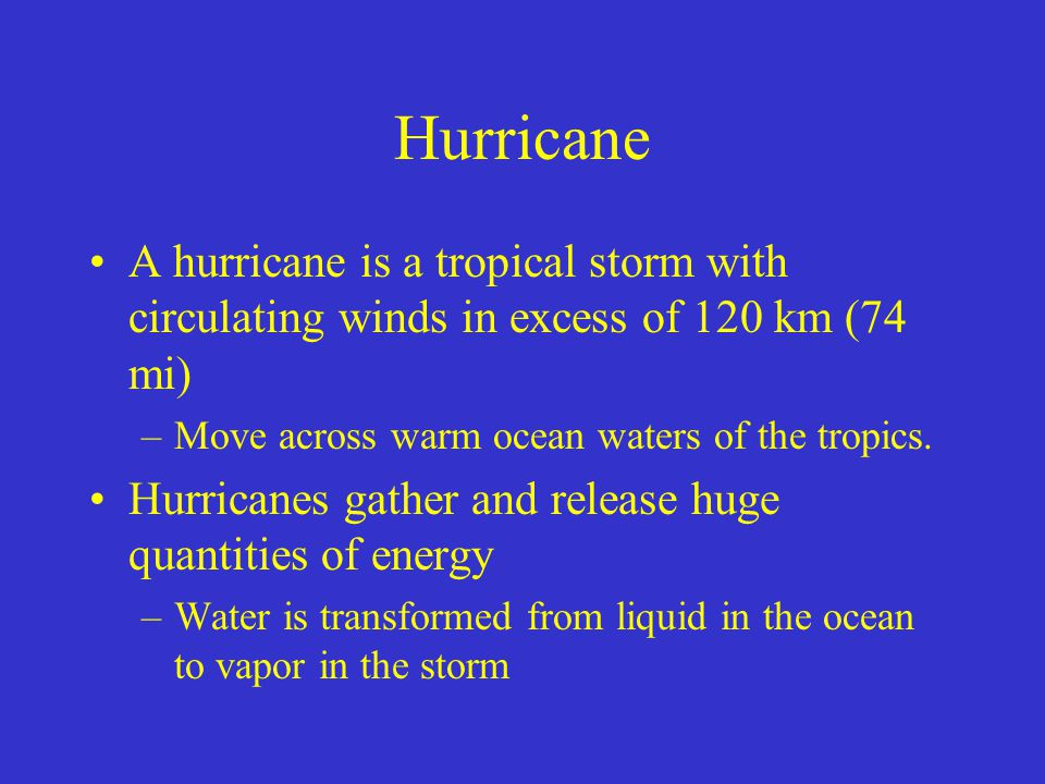 Hurricane A hurricane is a tropical storm with circulating winds in excess of 120 km (74 mi) Move across warm ocean waters of the tropics.
