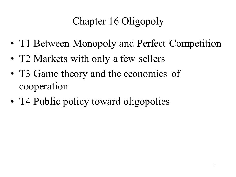 Chapter 16 Oligopoly T1 Between Monopoly and Perfect Competition. T2 Markets with only a few sellers.