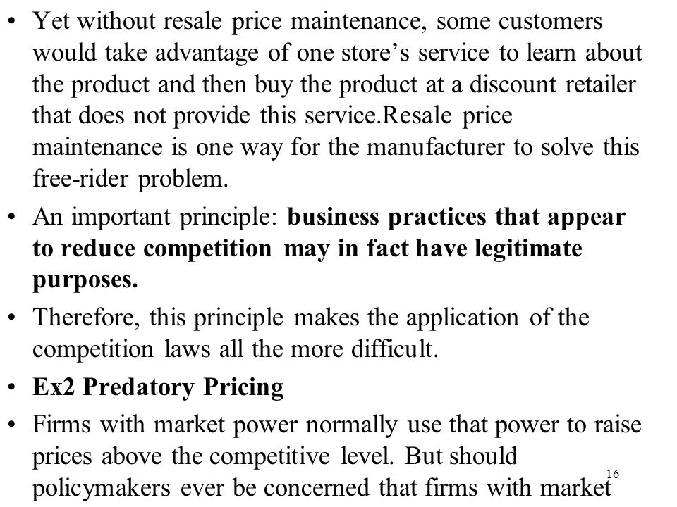 Yet without resale price maintenance, some customers would take advantage of one store's service to learn about the product and then buy the product at a discount retailer that does not provide this service.Resale price maintenance is one way for the manufacturer to solve this free-rider problem.