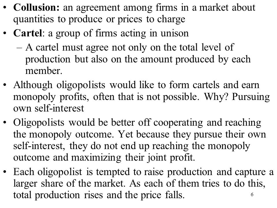 Collusion: an agreement among firms in a market about quantities to produce or prices to charge