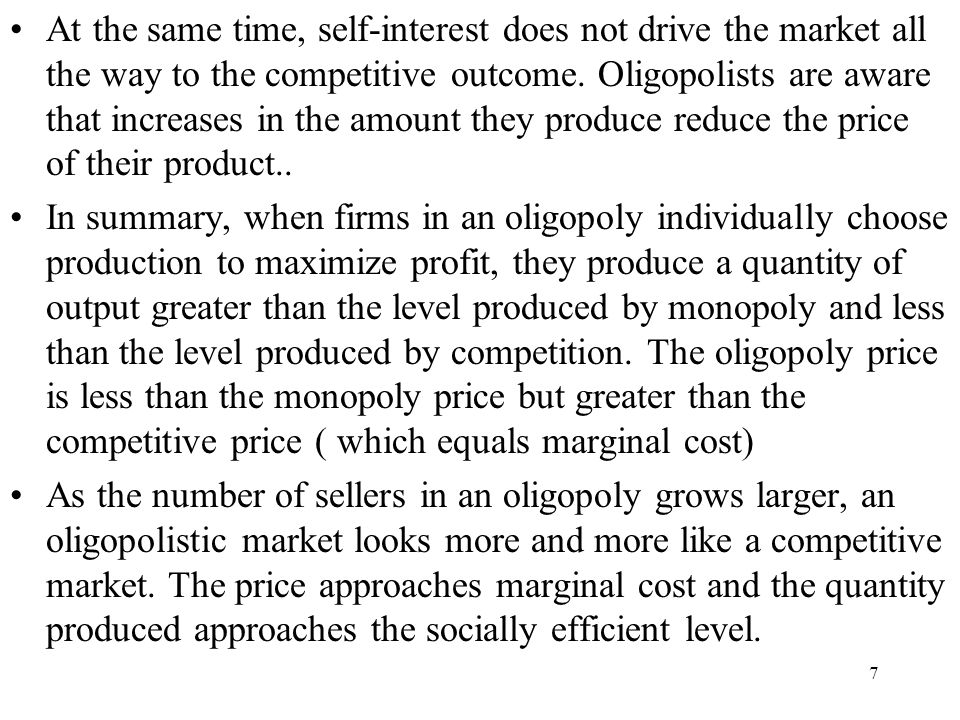At the same time, self-interest does not drive the market all the way to the competitive outcome. Oligopolists are aware that increases in the amount they produce reduce the price of their product..