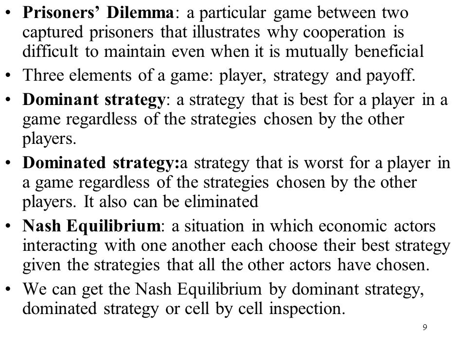 Prisoners' Dilemma: a particular game between two captured prisoners that illustrates why cooperation is difficult to maintain even when it is mutually beneficial