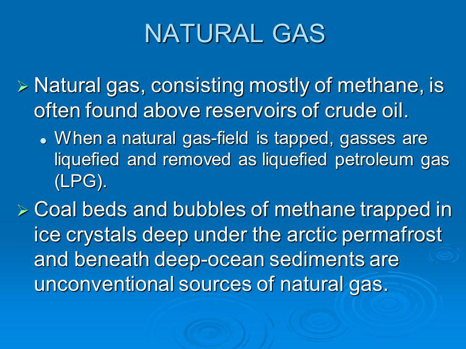 NATURAL GAS Natural gas, consisting mostly of methane, is often found above reservoirs of crude oil.
