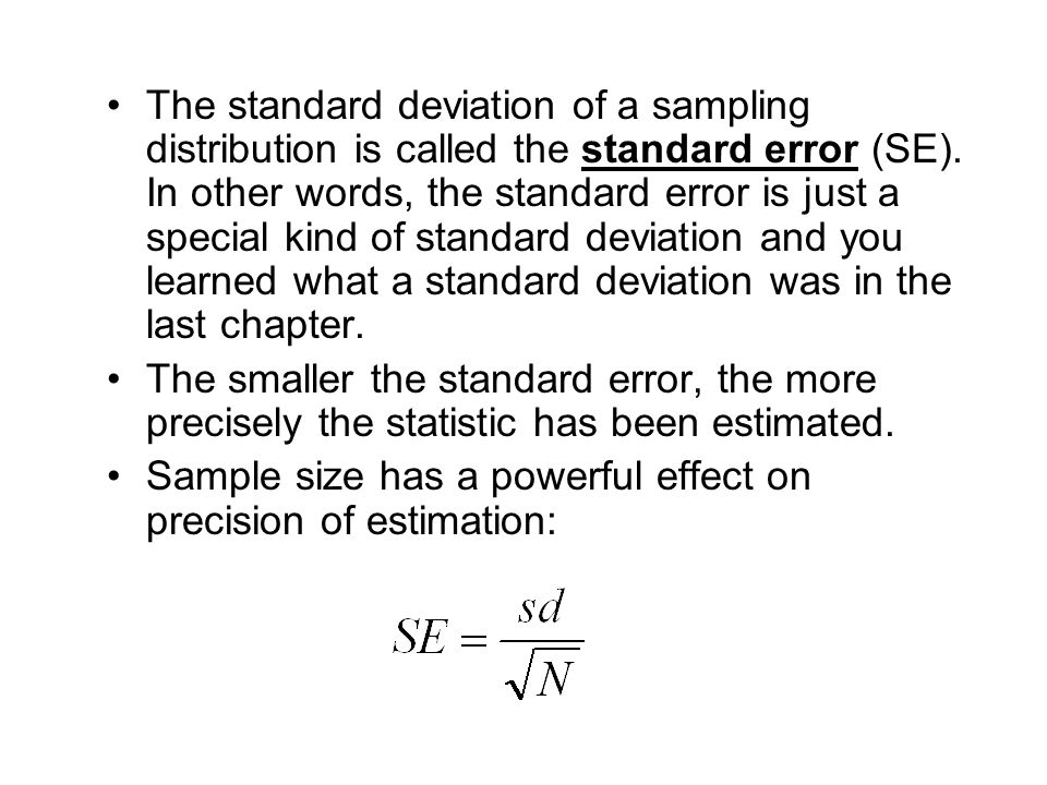 The standard deviation of a sampling distribution is called the standard error (SE). In other words, the standard error is just a special kind of standard deviation and you learned what a standard deviation was in the last chapter.