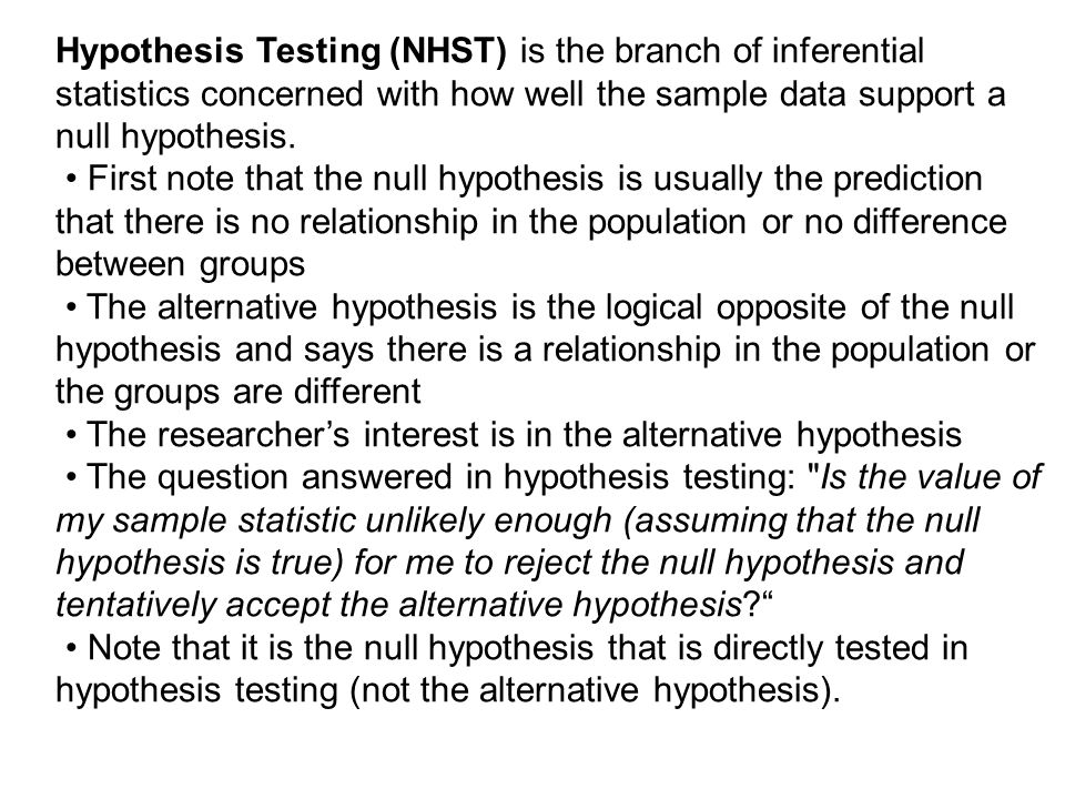 Hypothesis Testing (NHST) is the branch of inferential statistics concerned with how well the sample data support a null hypothesis.