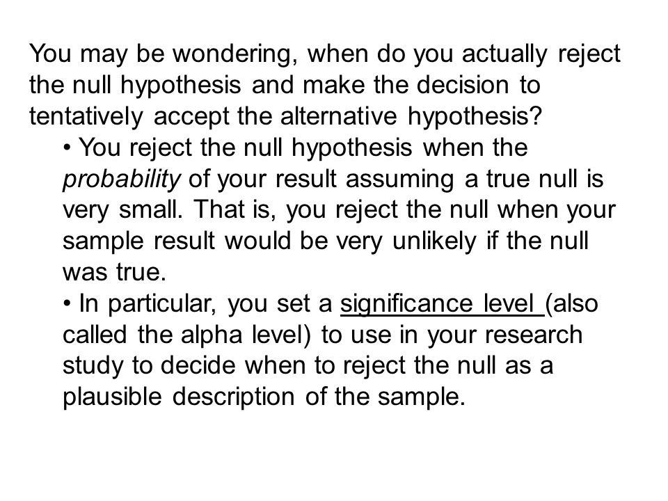 You may be wondering, when do you actually reject the null hypothesis and make the decision to tentatively accept the alternative hypothesis