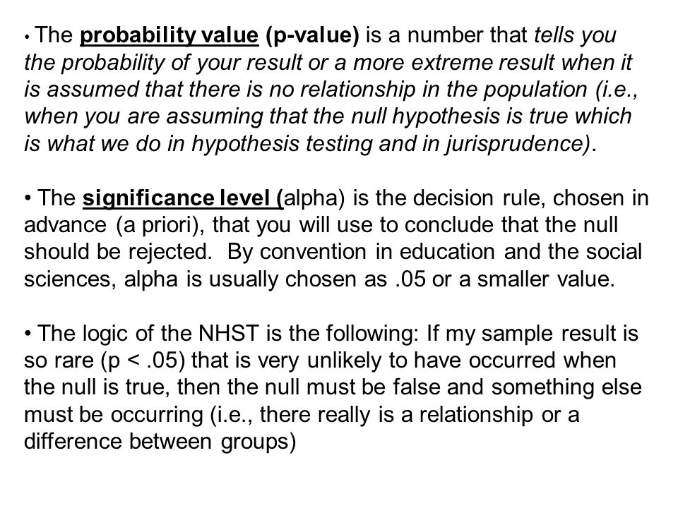 • The probability value (p-value) is a number that tells you the probability of your result or a more extreme result when it is assumed that there is no relationship in the population (i.e., when you are assuming that the null hypothesis is true which is what we do in hypothesis testing and in jurisprudence).