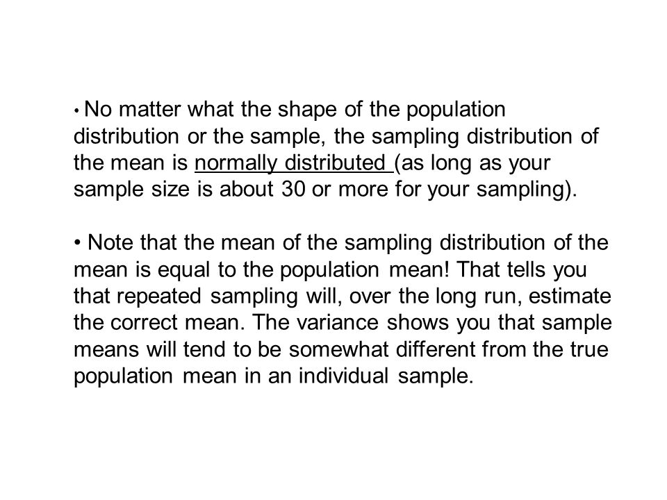 • No matter what the shape of the population distribution or the sample, the sampling distribution of the mean is normally distributed (as long as your sample size is about 30 or more for your sampling).