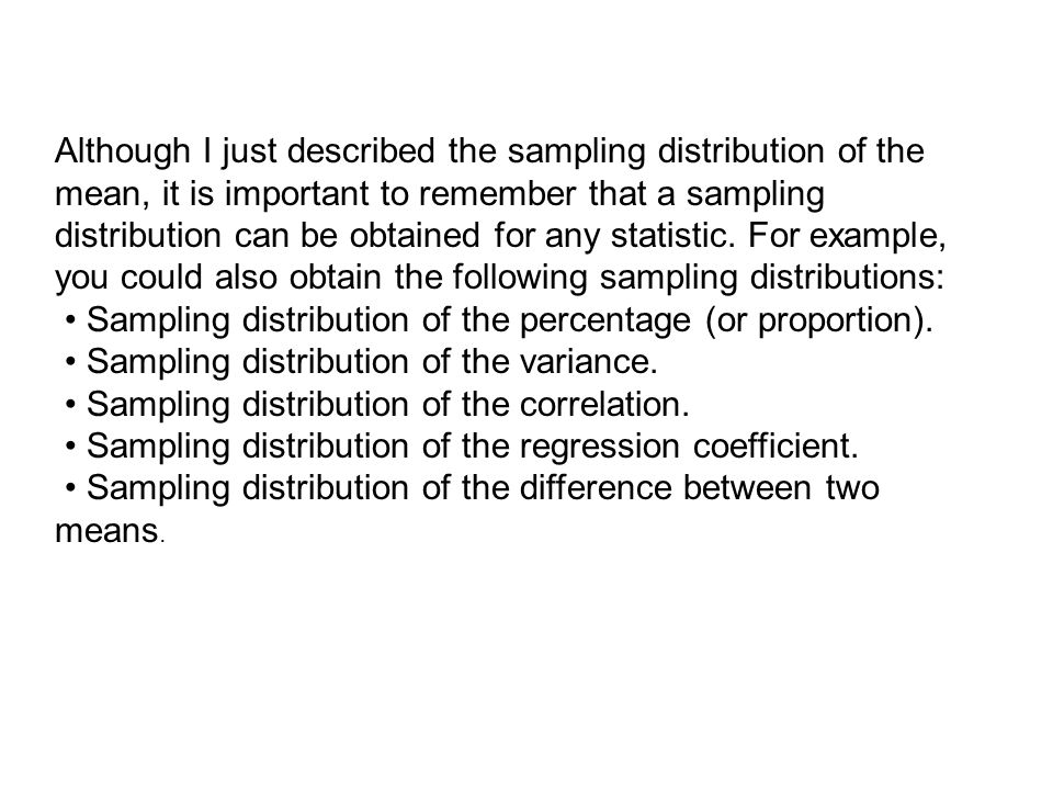 Although I just described the sampling distribution of the mean, it is important to remember that a sampling distribution can be obtained for any statistic. For example, you could also obtain the following sampling distributions: