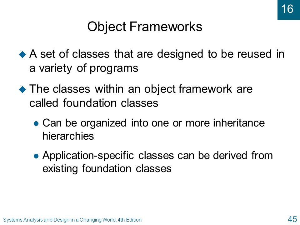 Object Frameworks A set of classes that are designed to be reused in a variety of programs.