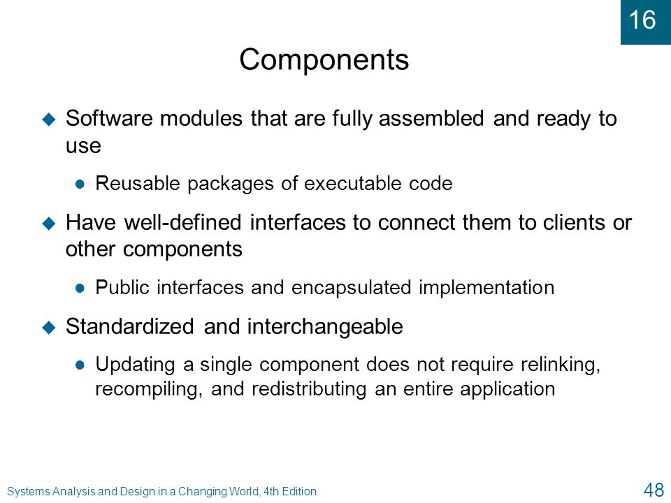 Components Software modules that are fully assembled and ready to use