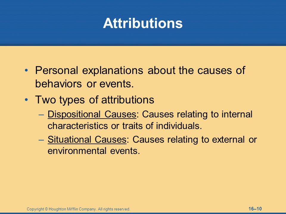 Attributions Personal explanations about the causes of behaviors or events. Two types of attributions.