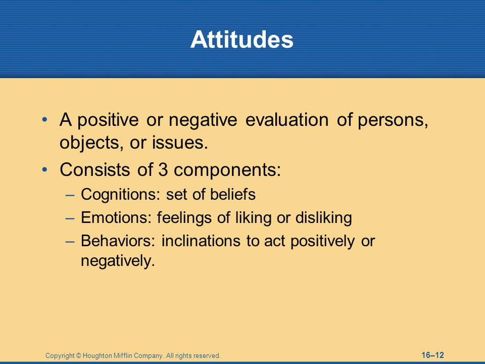 Attitudes A positive or negative evaluation of persons, objects, or issues. Consists of 3 components: