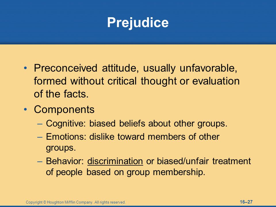 Prejudice Preconceived attitude, usually unfavorable, formed without critical thought or evaluation of the facts.
