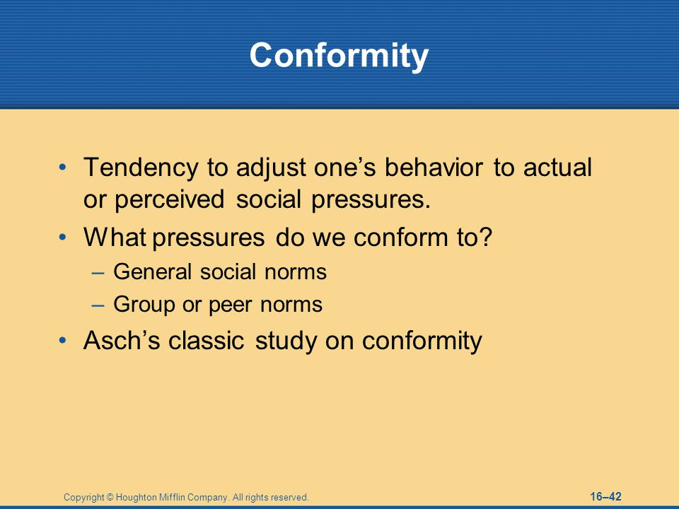 Conformity Tendency to adjust one's behavior to actual or perceived social pressures. What pressures do we conform to
