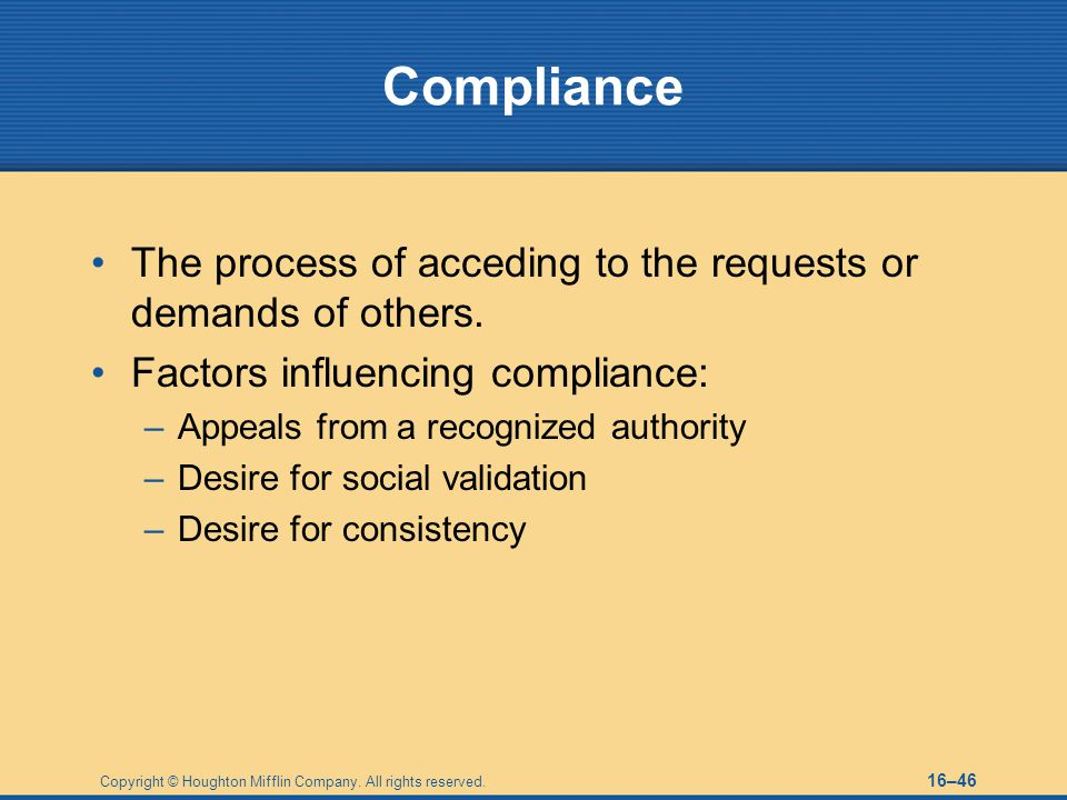 Compliance The process of acceding to the requests or demands of others. Factors influencing compliance: