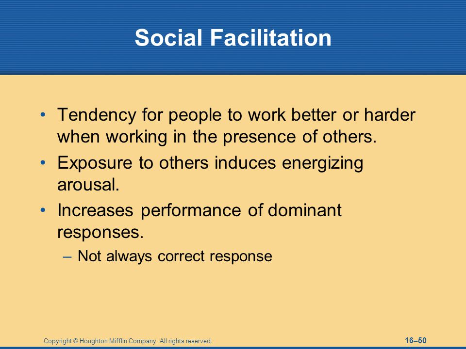 Social Facilitation Tendency for people to work better or harder when working in the presence of others.